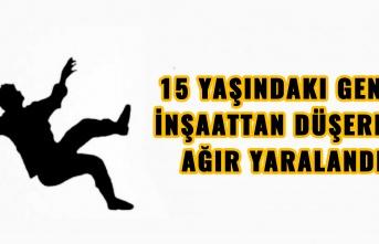 15 YAŞINDAKI GENÇ İNŞAATTAN DÜŞEREK AĞIR YARALANDI