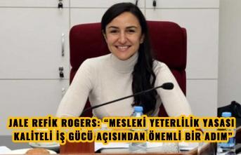 """JALE REFİK ROGERS: """"MESLEKİ YETERLİLİK YASASI KALİTELİ İŞ GÜCÜ AÇISINDAN ÖNEMLİ BİR ADIM"""""""