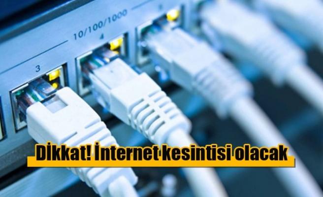 Dİkkat! İnternet kesintisi olacak...