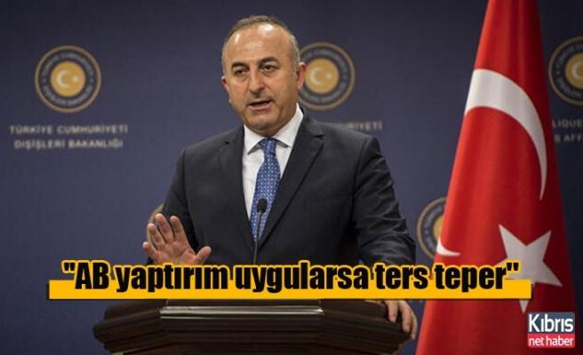 Çavuşoğlu: ''AB yaptırım uygularsa ters teper''