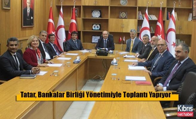 Tatar, Bankalar Birliği Yönetimiyle Toplantı Yapıyor
