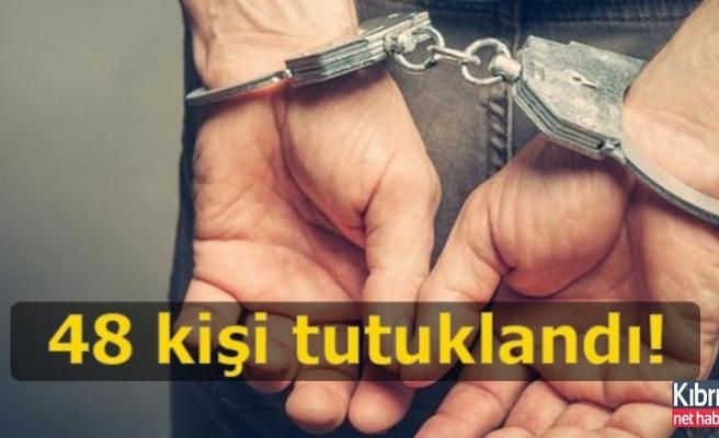 48 kişi tutuklandı!