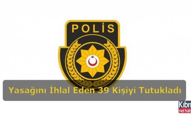 Bugün Sokağa Çıkma Yasağını İhlal Eden 39 Kişiyi Tutukladı