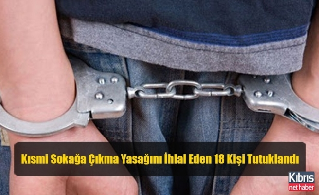 Kısmi Sokağa Çıkma Yasağını İhlal Eden 18 Kişi Tutuklandı