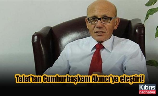 Talat'tan Cumhurbaşkanı Akıncı'ya eleştiri!