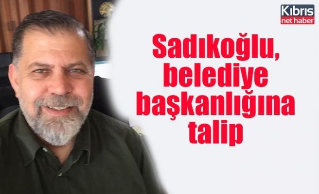 Sadıkoğlu, belediye başkanlığına talip