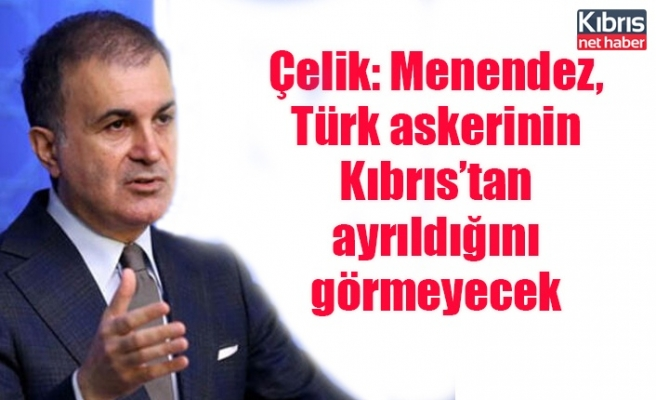 Çelik: Menendez, Türk askerinin Kıbrıs'tan ayrıldığını görmeyecek
