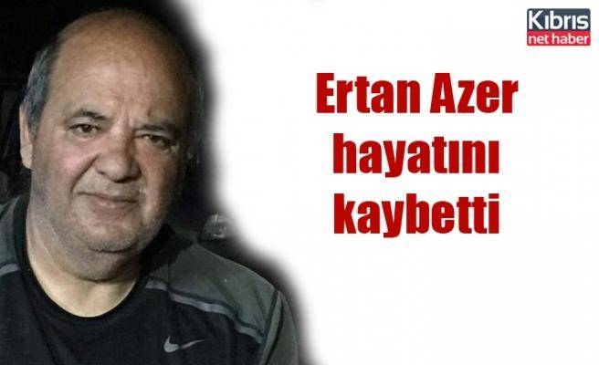 Ertan Azer hayatını kaybetti