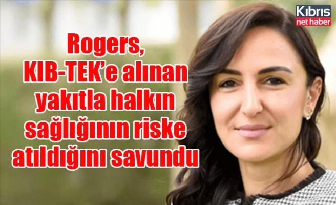 Rogers, KIB-TEK'e alınan yakıtla halkın sağlığının riske atıldığını savundu