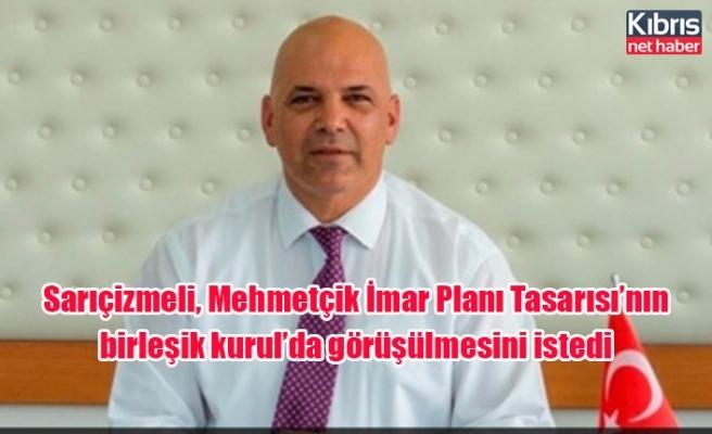 Sarıçizmeli, Mehmetçik İmar Planı Tasarısı'nın birleşik kurul'da görüşülmesini istedi