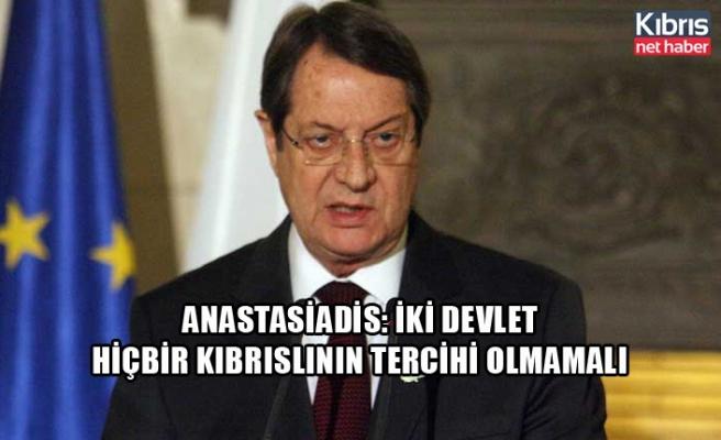 Anastasiadis: iki devlet hiçbir Kıbrıslının tercihi olmamalı