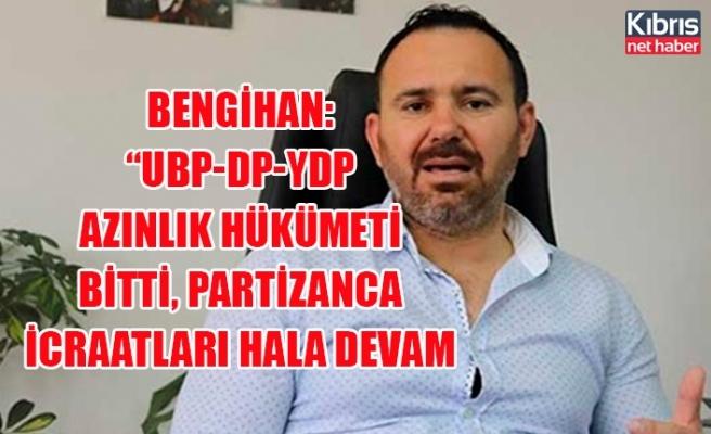 Bengihan: UBP-DP-YDP azınlık hükümeti bitti, partizanca icraatları hala devam ediyor