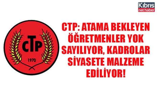 CTP: Atama bekleyen öğretmenler yok sayılıyor, kadrolar siyasete malzeme ediliyor!