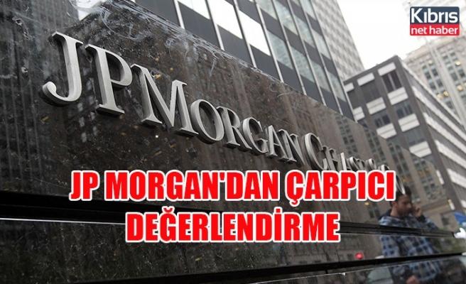 JP Morgan'dan çarpıcı değerlendirme