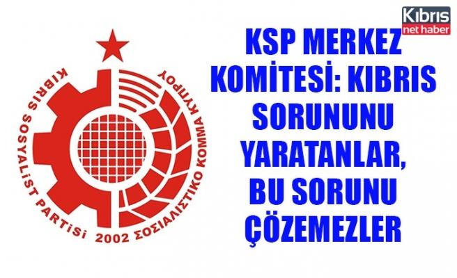 KSP Merkez Komitesi: Kıbrıs sorununu yaratanlar, bu sorunu çözemezler