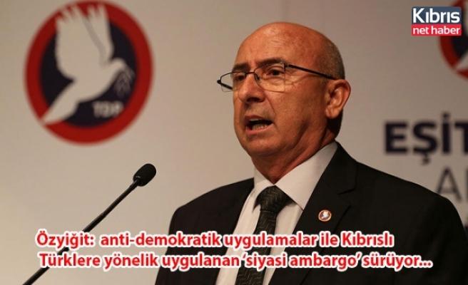 Özyiğit:  baskı, tehdit ve anti-demokratik uygulamalar ile Kıbrıslı Türklere yönelik uygulanan 'siyasi ambargo' sürüyor...