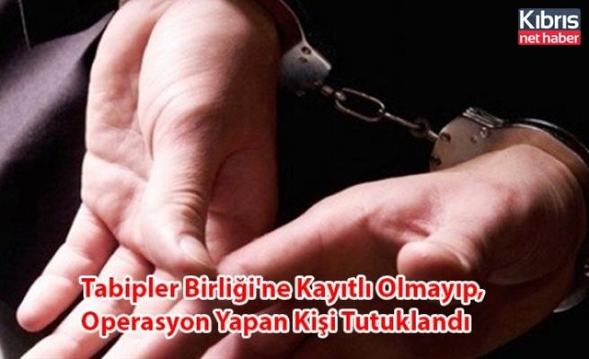 Tabipler Birliği'ne Kayıtlı Olmayıp, Operasyon Yapan Kişi Tutuklandı