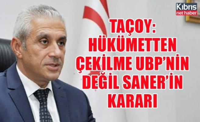 Taçoy: Hükümetten çekilme UBP'nin değil Saner'in kararı