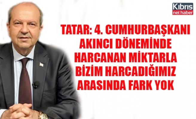 """Tatar: """"4. Cumhurbaşkanı Akıncı döneminde harcanan miktarla bizim harcadığımız arasında fark yok"""