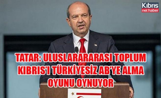Tatar: Uluslarararası toplum Kıbrıs'ı Türkiyesiz AB'ye alma oyunu oynuyor