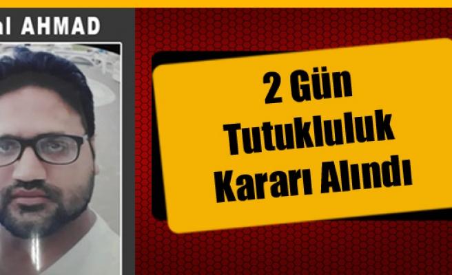 Bilal Ahmad İçin 2 Gün Tutukluluk Kararı Alındı