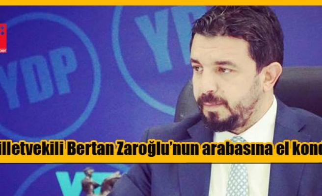 Milletvekili Bertan Zaroğlu'nun arabasına Polis el koydu