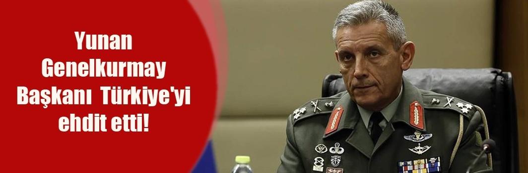 Yunan Genelkurmay Başkanı haddini aştı! Türkiye'ye küstah tehdit!