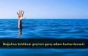 Boğulma tehlikesi geçiren genç adam kurtarılamadı