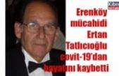Erenköy mücahidi Ertan Tatlıcıoğlu covit-19'dan hayatını kaybetti