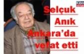 Selçuk Anık Ankara'da vefat etti
