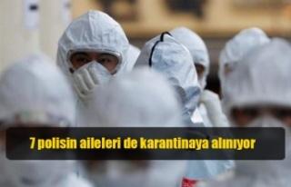 7 polisin aileleri de karantinaya alınıyor