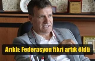 Arıklı: Federasyon fikri artık öldü
