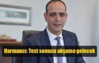Harmancı: Test sonucu akşama gelecek