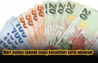 Mart ayında yapılan maaş kesintileri yarın ödeniyor
