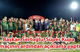 Başkan Sertoğlu, Süper Kupa maçının ardından...