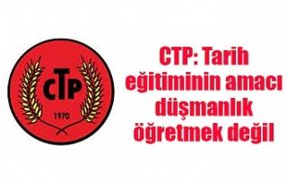 CTP: Tarih eğitiminin amacı düşmanlık öğretmek...