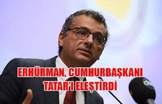 Erhürman, Cumhurbaşkanı Tatar'ı eleştirdi