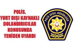 Polis, yurt dışı kaynaklı dolandırıcılar konusunda...