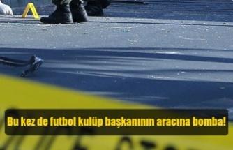 Bu kez de futbol kulüp başkanının aracına bomba!