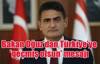 Bakan Oğuz'dan Türkiye'ye 'geçmiş olsun' mesajı