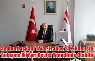"""Cumhurbaşkanı Tatar, France 24'e Konuştu: """"Anlaşma İki Ayrı Devlet Temelinde Olabilir"""""""