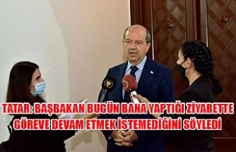 Tatar: Başbakan bugün bana yaptığı ziyarette göreve devam etmek istemediğini söyledi