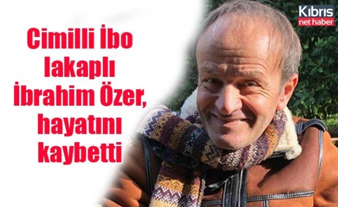 Cimilli İbo lakaplı İbrahim Özer, hayatını kaybetti