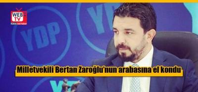Milletvekili Bertan Zaroğlu'nun arabasına el kondu